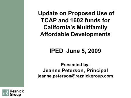 Update on Proposed Use of TCAP and 1602 funds for California's Multifamily Affordable Developments IPED June 5, 2009 Presented by: Jeanne Peterson, Principal.