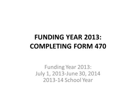 FUNDING YEAR 2013: COMPLETING FORM 470 Funding Year 2013: July 1, 2013-June 30, 2014 2013-14 School Year.