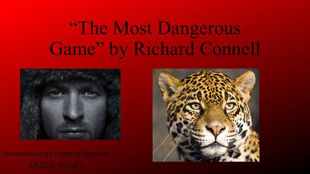 """The Most Dangerous Game"" by Richard Connell Presentation by Timothy Peterson 9/12/14 Period 5."