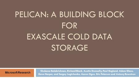 PELICAN: A BUILDING BLOCK FOR EXASCALE COLD DATA STORAGE Shobana Balakrishnan, Richard Black, Austin Donnelly, Paul England, Adam Glass, Dave Harper, and.