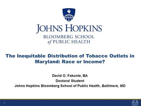 1 The Inequitable Distribution of Tobacco Outlets in Maryland: Race or Income? David O. Fakunle, BA Doctoral Student Johns Hopkins Bloomberg School of.