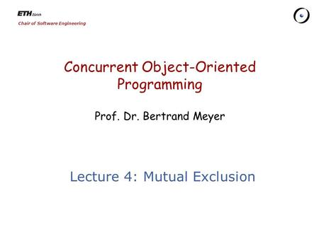Chair of Software Engineering Concurrent Object-Oriented Programming Prof. Dr. Bertrand Meyer Lecture 4: Mutual Exclusion.