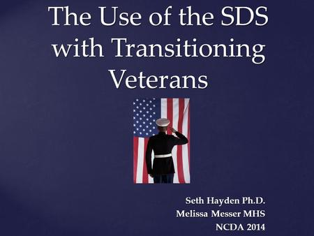 The Use of the SDS with Transitioning Veterans Seth Hayden Ph.D. Melissa Messer MHS NCDA 2014.