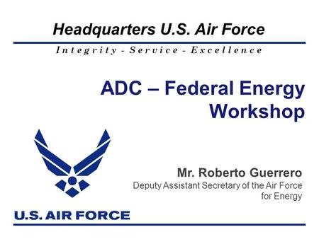 I n t e g r i t y - S e r v i c e - E x c e l l e n c e Headquarters U.S. Air Force ADC – Federal Energy Workshop Mr. Roberto Guerrero Deputy Assistant.