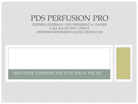 213 INCLUDES CURRENT STS 2.73 DATA FIELDS PDS PERFUSION PRO STEPHEN PETERSON CEO/PRESIDENT & OWNER CALL 812-535-3333 - OFFICE