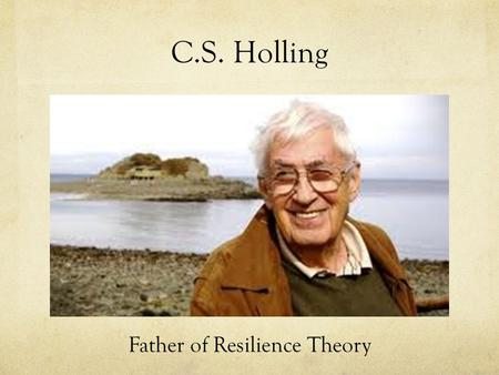 C.S. Holling Father of Resilience Theory. Awards and Honors Austrian Cross for Science and Art.