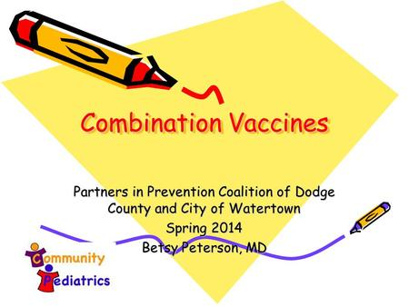 Combination Vaccines Partners in Prevention Coalition of Dodge County and City of Watertown Spring 2014 Betsy Peterson, MD.