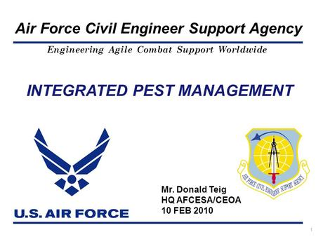 Engineering Agile Combat Support Worldwide Air Force Civil Engineer Support Agency 1 INTEGRATED PEST MANAGEMENT Mr. Donald Teig HQ AFCESA/CEOA 10 FEB 2010.