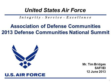 I n t e g r i t y - S e r v i c e - E x c e l l e n c e United States Air Force 1 Association of Defense Communities 2013 Defense Communities National.