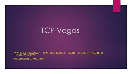 TCP Vegas LAWRENCE S. BRAKMO SEAN W. O'MALLEY LARRY L. PETERSON PRESENTED TCP VEGAS IN 1994 PRESENTED BY CHUNG TRAN.