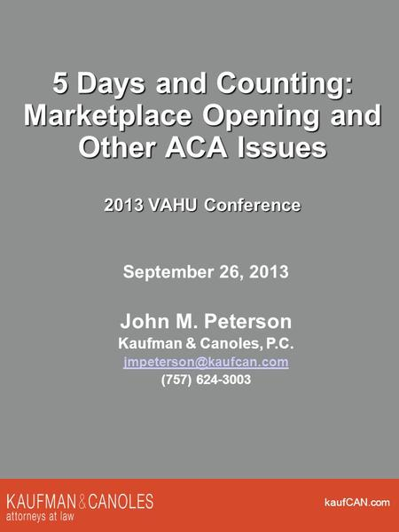 KaufCAN.com 5 Days and Counting: Marketplace Opening and Other ACA Issues 2013 VAHU Conference September 26, 2013 John M. Peterson Kaufman & Canoles, P.C.