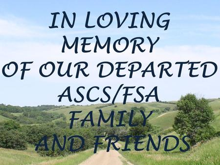 IN LOVING MEMORY OF OUR DEPARTED ASCS/FSA FAMILY AND FRIENDS.