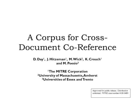 A Corpus for Cross- Document Co-Reference D. Day 1, J. Hitzeman 1, M. Wick 2, K. Crouch 1 and M. Poesio 3 1 The MITRE Corporation 2 University of Massachusetts,