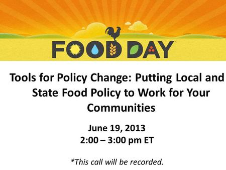 Tools for Policy Change: Putting Local and State Food Policy to Work for Your Communities June 19, 2013 2:00 – 3:00 pm ET *This call will be recorded.