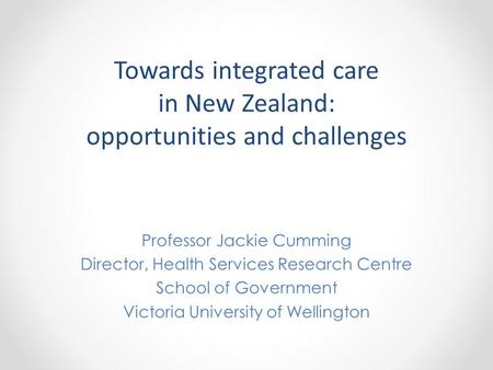 Towards integrated care in New Zealand: opportunities and challenges Professor Jackie Cumming Director, Health Services Research Centre School of Government.