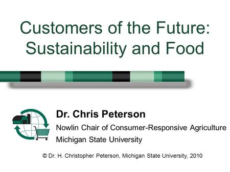 Dr. Chris Peterson Nowlin Chair of Consumer-Responsive Agriculture Michigan State University Customers of the Future: Sustainability and Food © Dr. H.