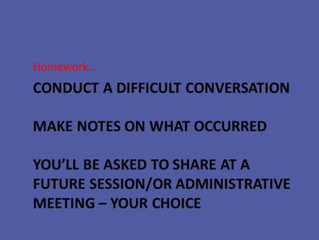 CONDUCT A DIFFICULT CONVERSATION MAKE NOTES ON WHAT OCCURRED YOU'LL BE ASKED TO SHARE AT A FUTURE SESSION/OR ADMINISTRATIVE MEETING – YOUR CHOICE Homework…