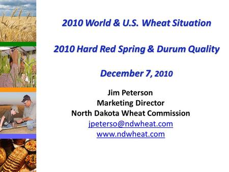 2010 World & U.S. Wheat Situation 2010 Hard Red Spring & Durum Quality December 7, 2010 Jim Peterson Marketing Director North Dakota Wheat Commission