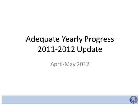 Adequate Yearly Progress 2011-2012 Update April-May 2012.