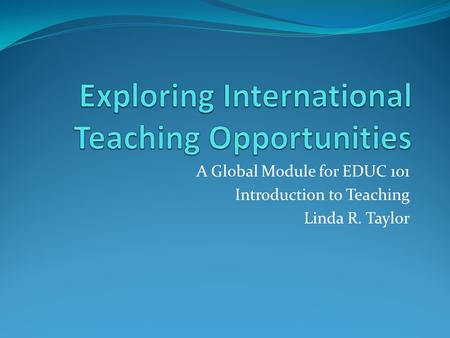 A Global Module for EDUC 101 Introduction to Teaching Linda R. Taylor.