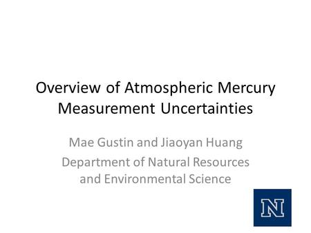 Overview of Atmospheric Mercury Measurement Uncertainties Mae Gustin and Jiaoyan Huang Department of Natural Resources and Environmental Science.