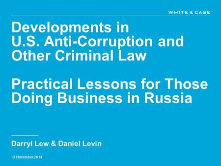 Developments in U.S. Anti-Corruption and Other Criminal Law Practical Lessons for Those Doing Business in Russia Darryl Lew & Daniel Levin 13 November.