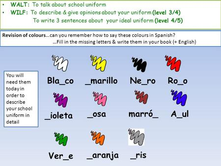 Bla_co marró__osa _ioleta Ro_o Ne_ro_marillo A_ul Ver_e _aranja _ris WALT: To talk about school uniform WILF: To describe & give opinions about your uniform.