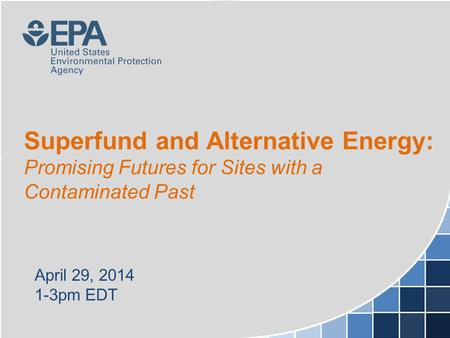 Superfund and Alternative Energy: Promising Futures for Sites with a Contaminated Past April 29, 2014 1-3pm EDT.