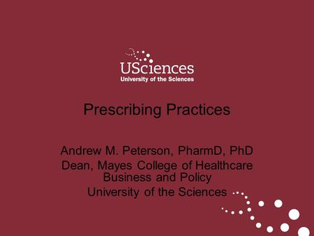 Andrew M. Peterson, PharmD, PhD Dean, Mayes College of Healthcare Business and Policy University of the Sciences Prescribing Practices.