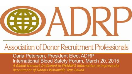 Carla Peterson, President Elect ADRP International Blood Safety Forum, March 20, 2015 A Global Network Dedicated to SHARING Information to Improve the.