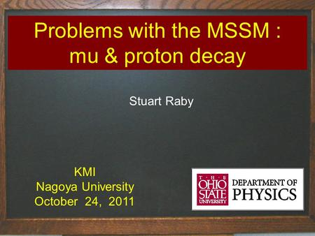 Problems with the MSSM : mu & proton decay Stuart Raby KMI Nagoya University October 24, 2011.