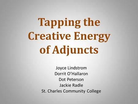 Joyce Lindstrom Dorrit O'Hallaron Dot Peterson Jackie Radle St. Charles Community College Tapping the Creative Energy of Adjuncts.
