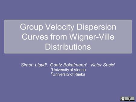Group Velocity Dispersion Curves from Wigner-Ville Distributions Simon Lloyd 1, Goetz Bokelmann 1, Victor Sucic 2 1 University of Vienna 2 University of.