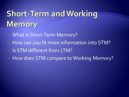  What is Short-Term Memory?  How can you fit more information into STM?  Is STM different from LTM?  How does STM compare to Working Memory?