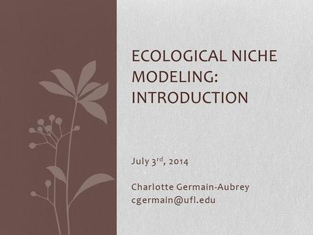 July 3 rd, 2014 Charlotte Germain-Aubrey ECOLOGICAL NICHE MODELING: INTRODUCTION.