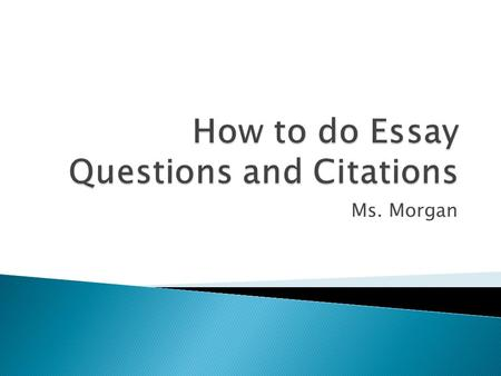 Ms. Morgan.  1. Your answer – Topic sentence  2. Your quote + citation – Concrete Detail  3. Your explanation – Commentary  4. Second quote + citation.