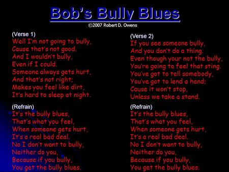 Bob's Bully Blues (Verse 1) Well I'm not going to bully, Cause that's not good. And I wouldn't bully, Even if I could. Someone always gets hurt, And that's.