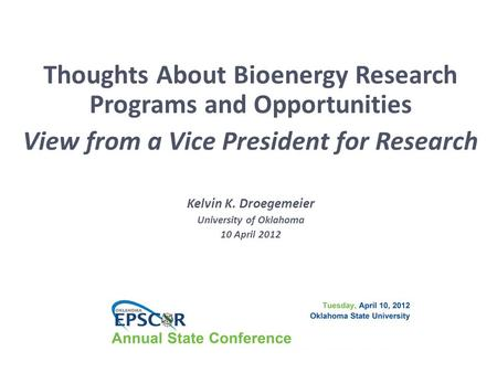 Thoughts About Bioenergy Research Programs and Opportunities View from a Vice President for Research Kelvin K. Droegemeier University of Oklahoma 10 April.