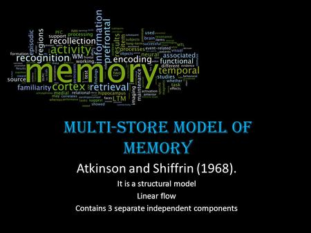 Multi-store model of memory Atkinson and Shiffrin (1968). It is a structural model Linear flow Contains 3 separate independent components.