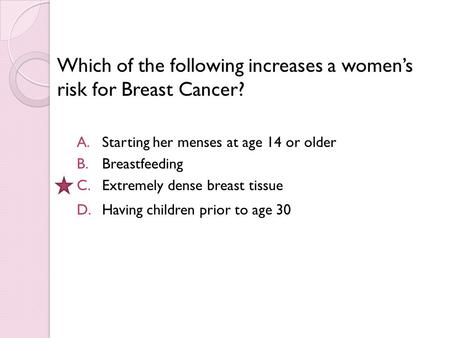Which of the following increases a women's risk for Breast Cancer? A.Starting her menses at age 14 or older B.Breastfeeding C.Extremely dense breast tissue.