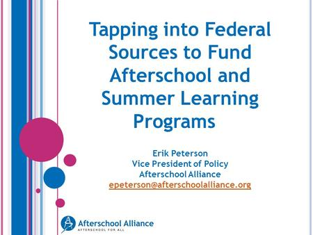 Tapping into Federal Sources to Fund Afterschool and Summer Learning Programs Erik Peterson Vice President of Policy Afterschool Alliance