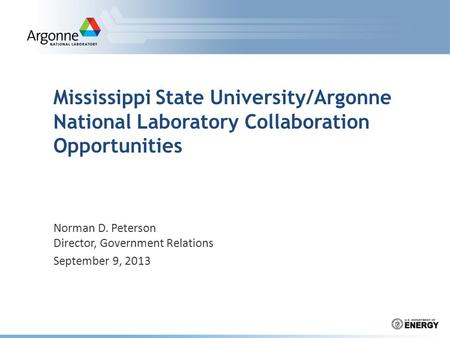 Norman D. Peterson Director, Government Relations September 9, 2013 Mississippi State University/Argonne National Laboratory Collaboration Opportunities.