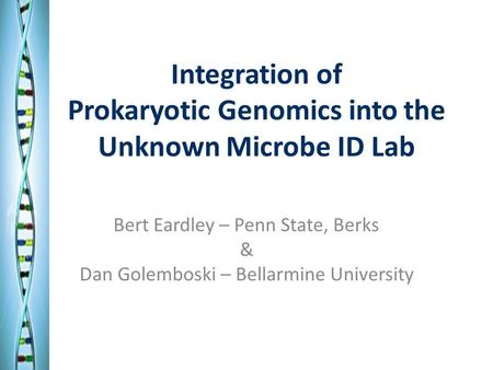 Integration of Prokaryotic Genomics into the Unknown Microbe ID Lab Bert Eardley – Penn State, Berks & Dan Golemboski – Bellarmine University.
