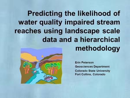 Predicting the likelihood of water quality impaired stream reaches using landscape scale data and a hierarchical methodology Erin Peterson Geosciences.