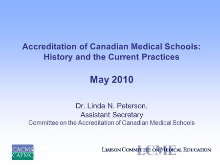 Accreditation of Canadian Medical Schools: History and the Current Practices May 2010 Dr. Linda N. Peterson, Assistant Secretary Committee on the Accreditation.