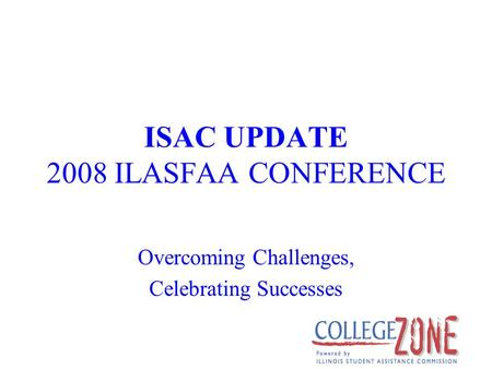 ISAC UPDATE 2008 ILASFAA CONFERENCE Overcoming Challenges, Celebrating Successes.