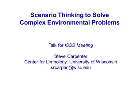 Scenario Thinking to Solve Complex Environmental Problems Talk for ISSS Meeting Steve Carpenter Center for Limnology, University of Wisconsin