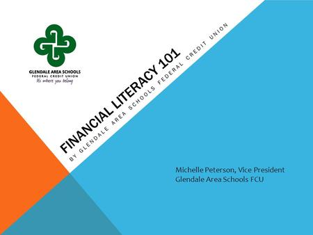 FINANCIAL LITERACY 101 BY GLENDALE AREA SCHOOLS FEDERAL CREDIT UNION Michelle Peterson, Vice President Glendale Area Schools FCU.
