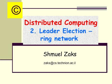 Distributed Computing 2. Leader Election – ring network Shmuel Zaks ©