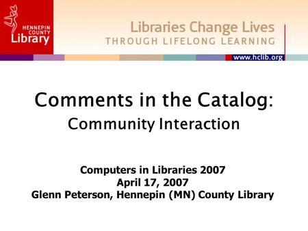 Comments in the Catalog: Community Interaction Computers in Libraries 2007 April 17, 2007 Glenn Peterson, Hennepin (MN) County Library.
